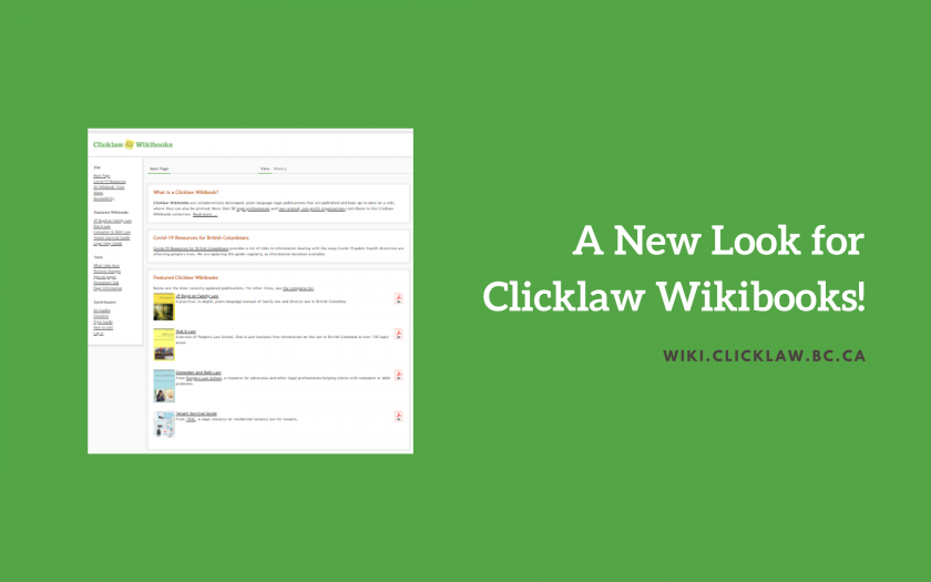 "Green background. A half screenshot of the Clicklaw Wikibooks homepage on the left and a white text saying ""A new look for Clicklaw Wikibooks!"" followed by ""wiki.clicklaw.bc.ca"" in black on the right"